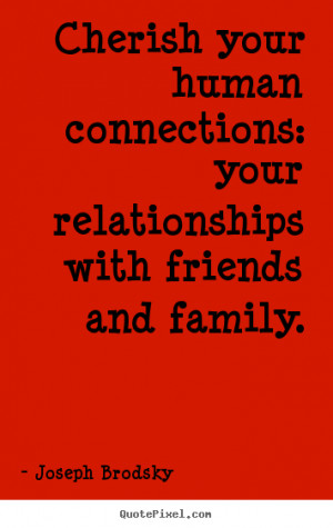 Brodsky Quotes - Cherish your human connections: your relationships ...