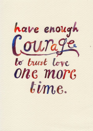Have enough courage to trust love one more time.