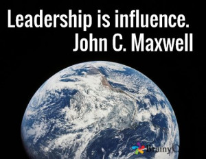 Leadership is influence. John C. Maxwell