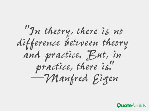 In theory there is no difference between theory and practice But in