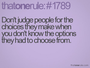 Don't judge people for the choices they make when you don't know the ...