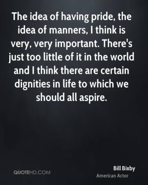 Bill Bixby - The idea of having pride, the idea of manners, I think is ...
