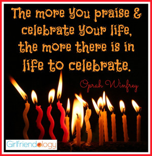 """... your life, the more there is in life to celebrate."""" Oprah Winfrey"""
