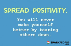 ... . You will never make yourself better by tearing others down