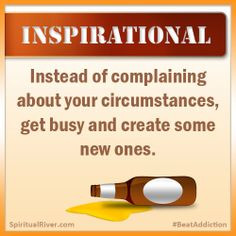 Instead of complaining about your circumstances, get busy and create ...