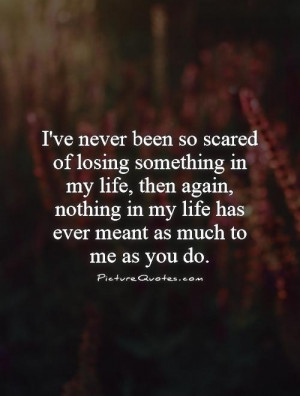 So Scared To Lose You Quotes ~ I've Never Been So Scared Of Losing ...