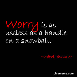 Worry Is As Useless As a Handle On a Snowball