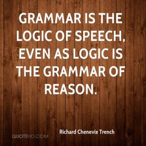 Grammar is the logic of speech, even as logic is the grammar of reason ...