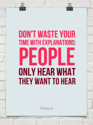 Don't waste your time with explanations people only hear what they ...