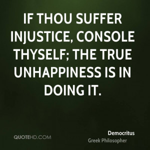 If thou suffer injustice, console thyself; the true unhappiness is in ...