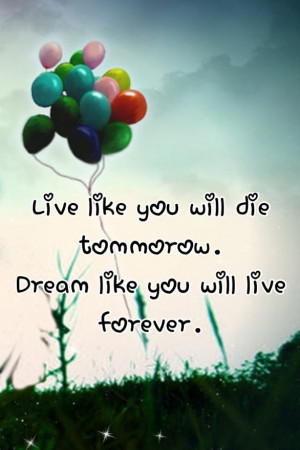 Live like you will die tomorrow. Dream like you will live forever.