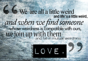 We are weird! ...must be true love.
