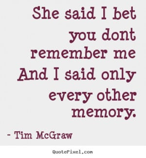 ... quotes - She said i bet you dont remember meand i.. - Love quotes