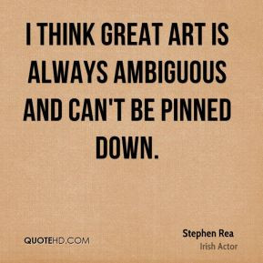 think great art is always ambiguous and can't be pinned down.