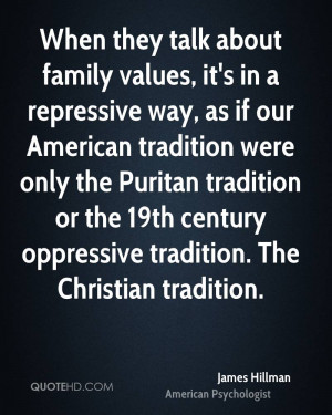 When they talk about family values, it's in a repressive way, as if ...