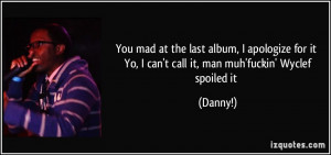 You mad at the last album, I apologize for it Yo, I can't call it, man ...