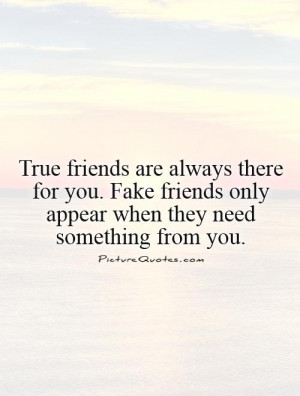 are always there for you. Fake friends only appear when they need ...