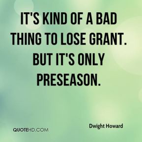 Dwight Howard - It's kind of a bad thing to lose Grant. But it's only ...