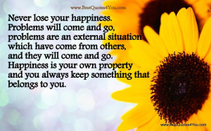 Never lose your happiness. Problems will come and go, problems are an ...