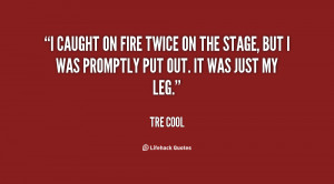 caught on fire twice on the stage, but I was promptly put out. It ...