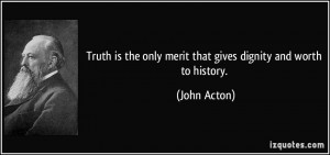 Truth is the only merit that gives dignity and worth to history ...