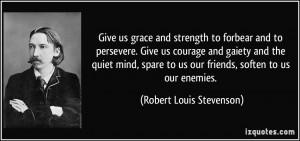 and strength to forbear and to persevere. Give us courage and gaiety ...