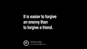 It is easier to forgive an enemy than to forgive a friend. – William ...