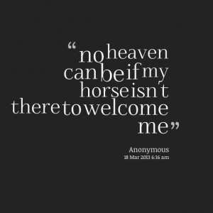 Quotes Picture: no heaven can be if my horse isn't there to welcome me