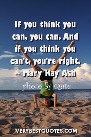 If you think you can, you can. And if you think you can't, you're ...