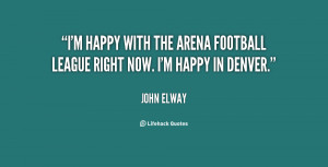 happy with the Arena Football League right now. I'm happy in ...