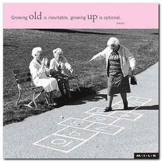 ... UP IS OPTIONAL I always say -- I may grow old, but I'll never grow up