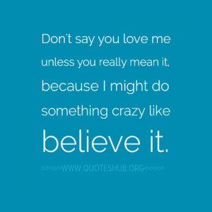 Don't say you love me unless you really mean it, because I might do ...