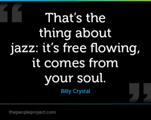 Thats the thing about jazz : its free flowing, it comes from your soul ...