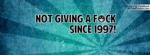 Quotes About Not Giving A F Not giving a fck since 1997