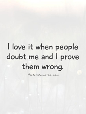 ... love it when people doubt me and I prove them wrong. Picture Quote #1