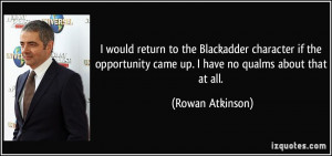 ... came up. I have no qualms about that at all. - Rowan Atkinson