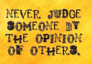 Never judge someone by the opinion of others