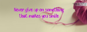 never give up on something that makes you smile. , Pictures
