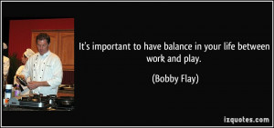... to have balance in your life between work and play. - Bobby Flay