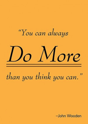 When John Wooden says that you can do more, you can be as sure as hell ...
