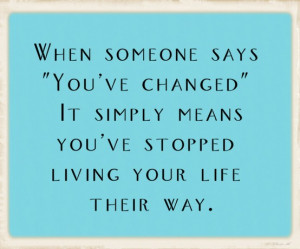 ... ve changed it simply means you ve stopped living your life their way
