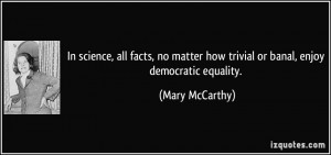 In science, all facts, no matter how trivial or banal, enjoy ...