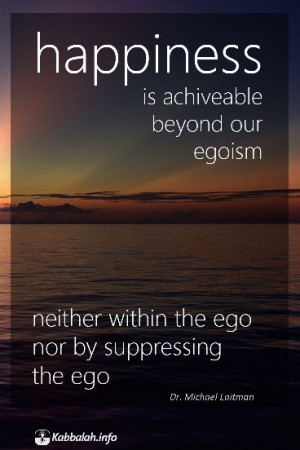 Happiness is achievable beyond our egoism, neither within the ego ...