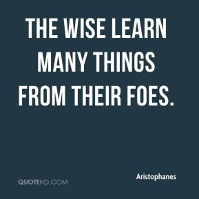 Aristophanes - The wise learn many things from their foes.