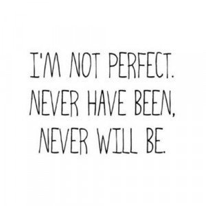 Quotes / I'm not perfect. Never have been. Never will be.