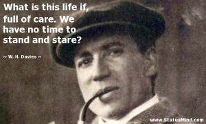... no time to stand and stare? - W. H. Davies Quotes - StatusMind.com