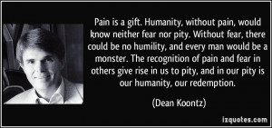 Pain is a gift. Humanity, without pain, would know neither fear nor ...