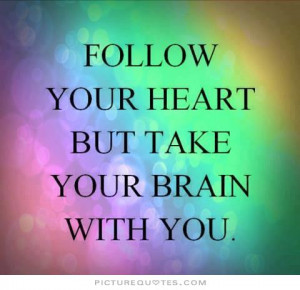 Follow your heart but take your brain with you. Picture Quote #2