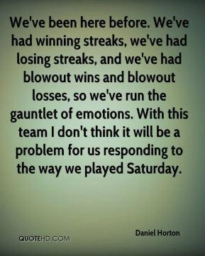 Daniel Horton - We've been here before. We've had winning streaks, we ...