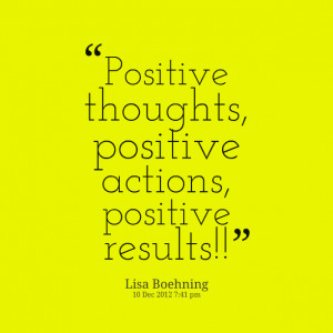 Quotes Picture: positive thoughts, positive actions, positive results ...